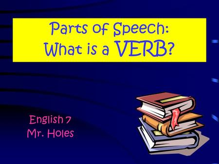 Parts of Speech: What is a VERB? English 7 Mr. Holes.