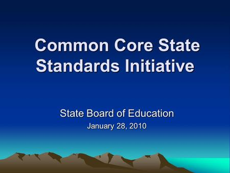 Common Core State Standards Initiative Common Core State Standards Initiative State Board of Education January 28, 2010.