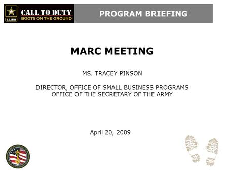 PROGRAM BRIEFING MARC MEETING MS. TRACEY PINSON DIRECTOR, OFFICE OF SMALL BUSINESS PROGRAMS OFFICE OF THE SECRETARY OF THE ARMY April 20, 2009.