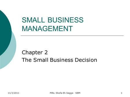 SMALL BUSINESS MANAGEMENT Chapter 2 The Small Business Decision 11/3/20111MRs. Shefa Eh Sagga SBM.