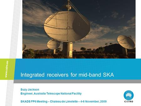 Integrated receivers for mid-band SKA Suzy Jackson Engineer, Australia Telescope National Facility SKADS FP6 Meeting – Chateau de Limelette – 4-6 November,