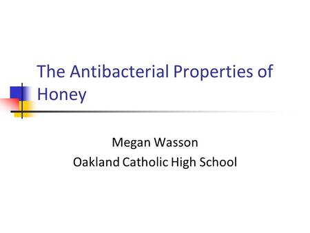 The Antibacterial Properties of Honey Megan Wasson Oakland Catholic High School.