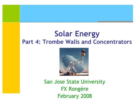 Solar Energy Part 4: Trombe Walls and Concentrators San Jose State University FX Rongère February 2008.