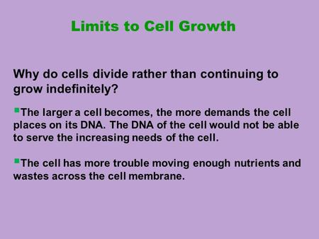 Limits to Cell Growth Why do cells divide rather than continuing to grow indefinitely?  The larger a cell becomes, the more demands the cell places on.