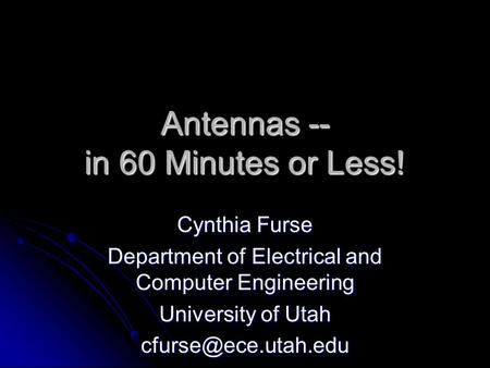 Antennas -- in 60 Minutes or Less! Cynthia Furse Department of Electrical and Computer Engineering University of Utah