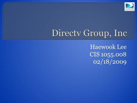 Haewook Lee CIS 1055.008 02/18/2009  Founded by Hughes Electronics in 1994  Renamed the DirecTV group as DirecTV was sold to News Corporation and Fox.