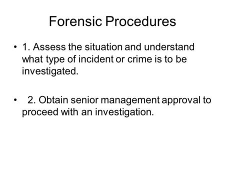 Forensic Procedures 1. Assess the situation and understand what type of incident or crime is to be investigated. 2. Obtain senior management approval to.