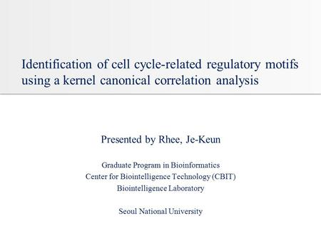 Identification of cell cycle-related regulatory motifs using a kernel canonical correlation analysis Presented by Rhee, Je-Keun Graduate Program in Bioinformatics.