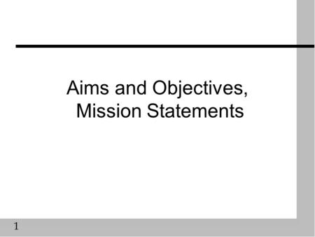 1 Aims and Objectives, Mission Statements. 2 Are they the same? n A hierarchical list of intentions, becoming more specific and measurable as one goes.