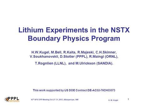 H. W. Kugel 45 th APS DPP Meeting Oct 27-31, 2003, Albuquerque, NM 1 Lithium Experiments in the NSTX Boundary Physics Program H.W.Kugel, M.Bell, R.Kaita,