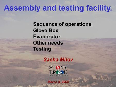 Sasha Milov EC/DC meeting March 9, 2005 1 Assembly and testing facility. Sasha Milov March 9, 2005 Sequence of operations Glove Box Evaporator Other needs.