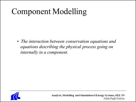 Analysis, Modelling and Simulation of Energy Systems, SEE-T9 Mads Pagh Nielsen Component Modelling The interaction between conservation equations and equations.
