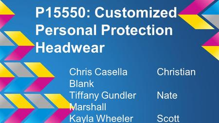 P15550: Customized Personal Protection Headwear Chris CasellaChristian Blank Tiffany GundlerNate Marshall Kayla WheelerScott Quenville.