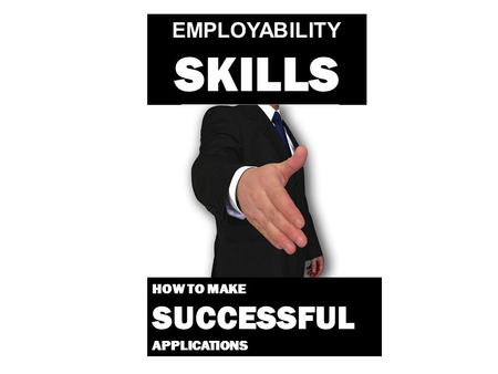 EMPLOYABILITY SKILLS HOW TO MAKE SUCCESSFUL APPLICATIONS.