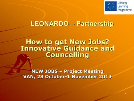 1 LEONARDO – Partnership How to get New Jobs? Innovative Guidance and Councelling NEW JOBS – Project Meeting VAN, 28 October-1 November 2013.