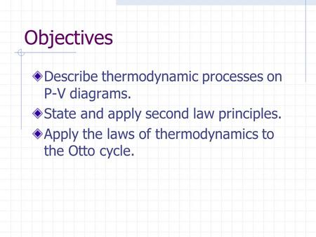 Objectives Describe thermodynamic processes on P-V diagrams. State and apply second law principles. Apply the laws of thermodynamics to the Otto cycle.