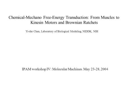 Chemical-Mechano Free-Energy Transduction: From Muscles to Kinesin Motors and Brownian Ratchets IPAM workshop IV: Molecular Machines. May 23-28, 2004 Yi-der.