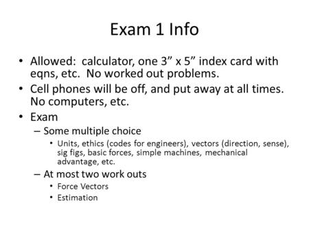"Exam 1 Info Allowed: calculator, one 3"" x 5"" index card with eqns, etc. No worked out problems. Cell phones will be off, and put away at all times. No."