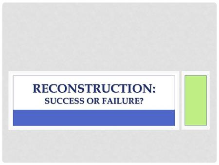 RECONSTRUCTION: SUCCESS OR FAILURE?. READING While I come around to CHECK YOUR NOTECARDS and COLLECT YOUR UNIT 11 JOURNALS, please read the article and.