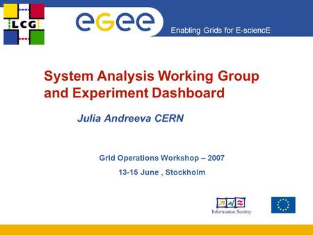 Enabling Grids for E-sciencE System Analysis Working Group and Experiment Dashboard Julia Andreeva CERN Grid Operations Workshop – 2007 13-15 June, Stockholm.