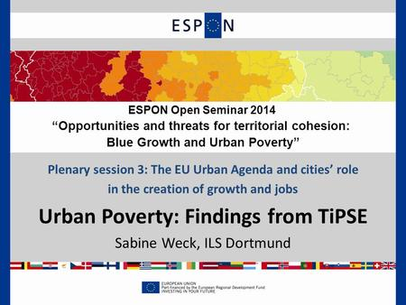Plenary session 3: The EU Urban Agenda and cities' role in the creation of growth and jobs Urban Poverty: Findings from TiPSE Sabine Weck, ILS Dortmund.