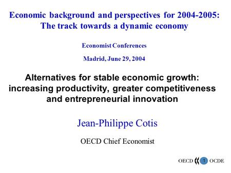 1 Alternatives for stable economic growth: increasing productivity, greater competitiveness and entrepreneurial innovation Jean-Philippe Cotis OECD Chief.