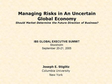 Managing Risks in An Uncertain Global Economy Should Market Determine the Future Direction of Business? Joseph E. Stiglitz Columbia University New York.