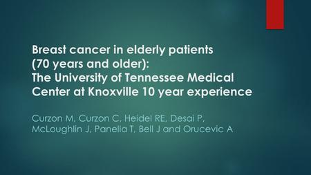 Breast cancer in elderly patients (70 years and older): The University of Tennessee Medical Center at Knoxville 10 year experience Curzon M, Curzon C,