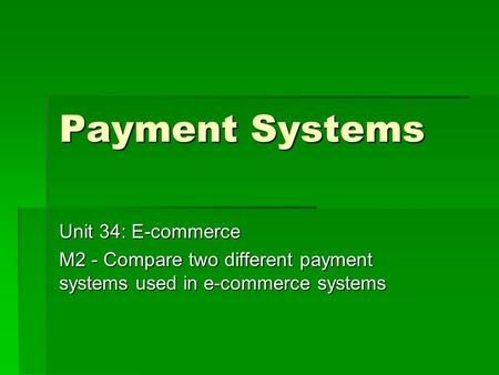 Payment Systems Unit 34: E-commerce M2 - Compare two different payment systems used in e-commerce systems.