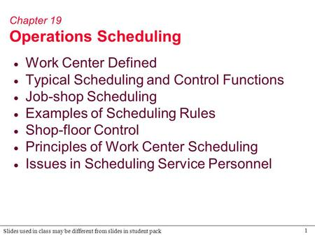 1 Slides used in class may be different from slides in student pack Chapter 19 Operations Scheduling  Work Center Defined  Typical Scheduling and Control.