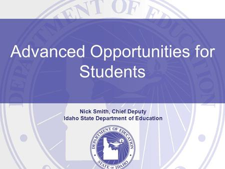 Advanced Opportunities for Students Nick Smith, Chief Deputy Idaho State Department of Education.
