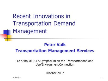 10/22/021 Recent Innovations in Transportation Demand Management Peter Valk Transportation Management Services 12 th Annual UCLA Symposium on the Transportation/Land.