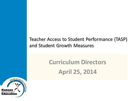 Teacher Access to Student Performance (TASP) and Student Growth Measures Curriculum Directors April 25, 2014.