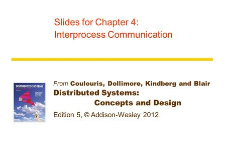 From Coulouris, Dollimore, Kindberg and Blair Distributed Systems: Concepts and Design Edition 5, © Addison-Wesley 2012 Slides for Chapter 4: Interprocess.