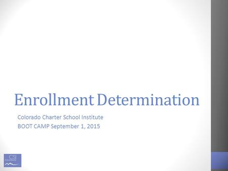 Enrollment Determination Colorado Charter School Institute BOOT CAMP September 1, 2015.