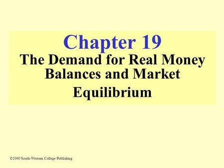 Chapter 19 The Demand for Real Money Balances and Market Equilibrium ©2000 South-Western College Publishing.