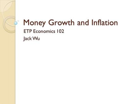 Money Growth and Inflation ETP Economics 102 Jack Wu.