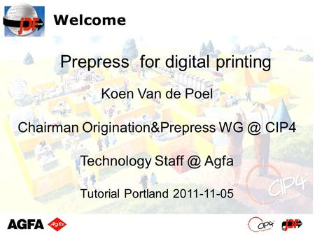 Welcome Koen Van de Poel Chairman Origination&Prepress CIP4 Technology Agfa Tutorial Portland 2011-11-05 Prepress for digital printing.