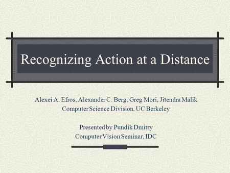 Recognizing Action at a Distance Alexei A. Efros, Alexander C. Berg, Greg Mori, Jitendra Malik Computer Science Division, UC Berkeley Presented by Pundik.