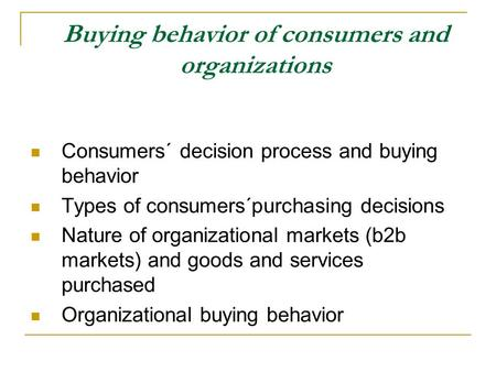 Buying behavior of consumers and organizations Consumers´ decision process and buying behavior Types of consumers´purchasing decisions Nature of organizational.