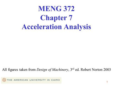 1 All figures taken from Design of Machinery, 3 rd ed. Robert Norton 2003 MENG 372 Chapter 7 Acceleration Analysis.