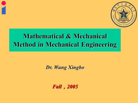 Dr. Wang Xingbo Fall , 2005 Mathematical & Mechanical Method in Mechanical Engineering.