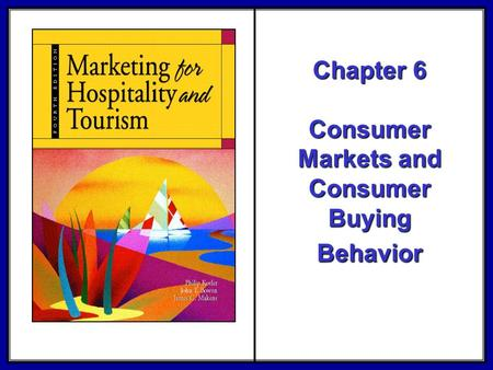 ©2006 Pearson Education, Inc. Marketing for Hospitality and Tourism, 4th edition Upper Saddle River, NJ 07458 Kotler, Bowen, and Makens Chapter 6 Consumer.