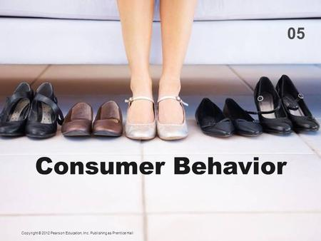 05 Consumer Behavior Copyright © 2012 Pearson Education, Inc. Publishing as Prentice Hall.