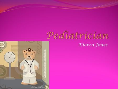 Kierra Jones. What they do and wear A Pediatrician is a nurse/doctor for little children who tries to make them feel and get better. A pediatrician is.