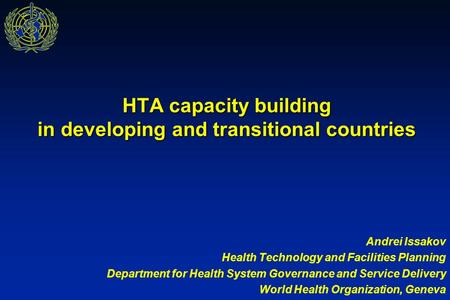 HTA capacity building in developing and transitional countries Andrei Issakov Health Technology and Facilities Planning Department for Health System Governance.