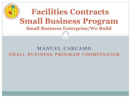 MANUEL CARCAMO SMALL BUSINESS PROGRAM COORDINATOR Facilities Contracts Small Business Program Small Business Enterprise/We Build.