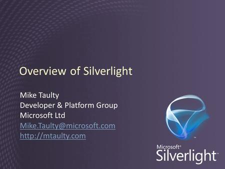 Overview of Silverlight Mike Taulty Developer & Platform Group Microsoft Ltd