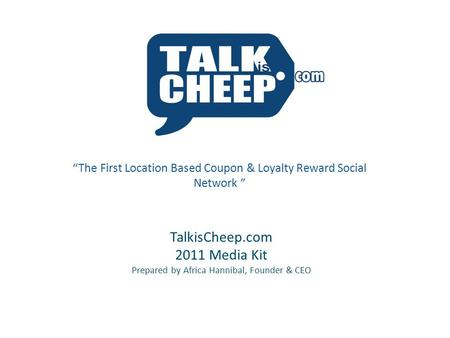 "TalkisCheep.com 2011 Media Kit Prepared by Africa Hannibal, Founder & CEO ""The First Location Based Coupon & Loyalty Reward Social Network """