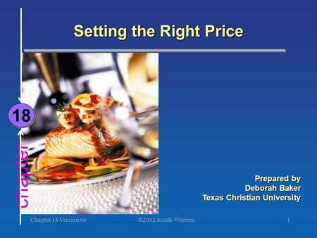 ©2002 South-Western Chapter 18 Version 6e1 chapter Setting the Right Price 18 Prepared by Deborah Baker Texas Christian University.
